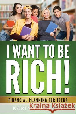 I Want to Be Rich!: Financial Planning for Teens Karin Humbolt 9780966512854