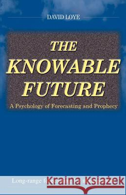 The Knowable Future: A Psychology of Forecasting & Prophecy David Loye David Loye 9780966551457