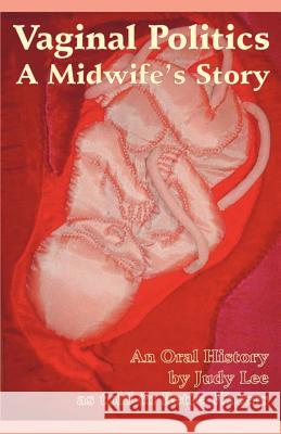 Vaginal Politics: A Midwife Story Judy Lee Bette L. Waters 9780966558470