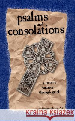 Psalms and Consolations: A Jesuit's Journey Through Grief S. J. Timothy Brown 9780966871678