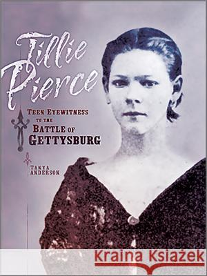 Tillie Pierce: Teen Eyewitness to the Battle of Gettysburg Tanya Anderson 9780966925821