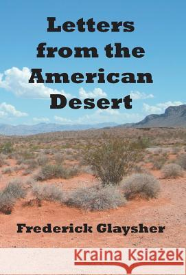 Letters from the American Desert: Signposts of a Journey, a Vision Frederick Glaysher 9780967042114 EARTHRISE PRESS
