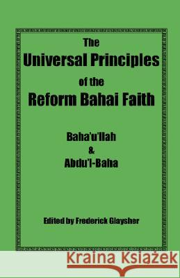 The Universal Principles of the Reform Bahai Faith Baha'u'llah                              Abdu'l-Baha                              Frederick Glaysher 9780967042138 Reform Bahai Press