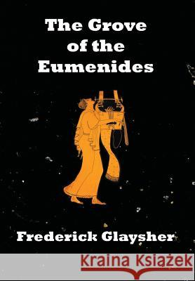 The Grove of the Eumenides: Essays on Literature, Criticism, and Culture Frederick Glaysher 9780967042183 Earthrise Press