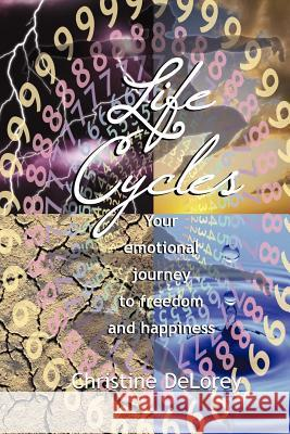 Life Cycles: Your Emotional Journey to Freedom and Happiness Christine Delorey 9780967313092