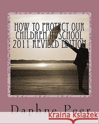 How to Protect Our Children in School 2011 Revised Edition: Warning Signs Checklists-Bullying, Dating Violence, Unsafe Schools... Daphne Peer 9780967456027