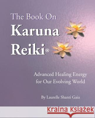 The Book on Karuna Reiki: Advanced Healing Energy for Our Evolving World Laurelle Shanti Gaia Joan Rudholm William Lee Rand 9780967872124