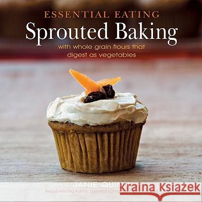 Essential Eating Sprouted Baking: With Whole Grain Flours That Digest as Vegetables Janie Quinn 9780967984339