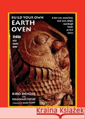 Build Your Own Earth Oven : A Low-Cost Wood-Fired Mud Oven, Simple Sourdough Bread, Perfect Loaves, 3rd Edition Kiko Denzer Hannah Field Alan Scott 9780967984674