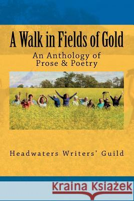 A Walk in Fields of Gold: An Anthology of Prose & Poetry Headwaters Writers' Guild 9780968198193