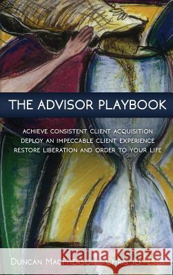 The Advisor Playbook: Regain Liberation and Order in Your Personal and Professional Life Duncan MacPherson Chris Jeppesen 9780968440186