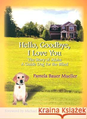 Hello, Goodbye, I Love You: The Story of Aloha, a Guide Dog for the Blind Pamela Bauer Mueller Michael Hingson 9780968509739