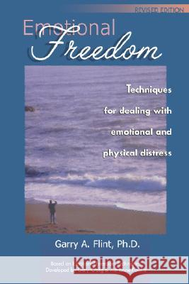 Emotional Freedom: Techniques for Dealing with Emotional and Physical Distress Garry A. Flint Gary Craig 9780968519516
