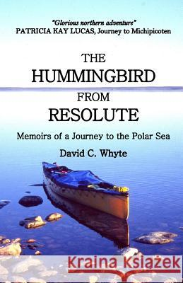 The Hummingbird from Resolute: Memoirs of a Journey to the Polar Sea David C. Whyte 9780968909928