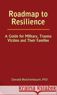 Roadmap to Resilience: A Guide for Military, Trauma Victims and Their Families Donald Meichenbaum 9780969884026