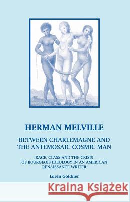 Herman Melville: Between Charlemagne and the Antemosaic Cosmic Man - Race, Class and the Crisis of Bourgeois Ideology in an American Re Loren Goldner 9780970030825