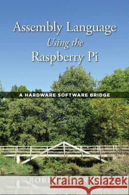 Assembly Language Using the Raspberry Pi: A Hardware Software Bridge Robert Dunne 9780970112422