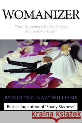 Womanizer' Thee Uncomfortable Truth about Men and Marriage Byron Bernard Williams 9780970388155 Manage Me Prod., LLC