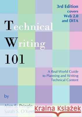 Technical Writing 101: A Real-World Guide to Planning and Writing Technical Content Alan S. Pringle Sarah S. O'Keefe 9780970473363