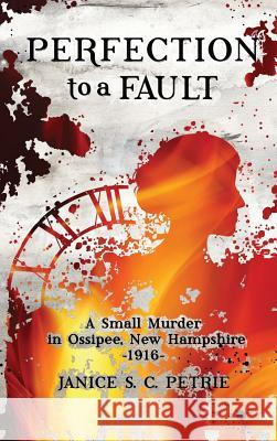 Perfection To A Fault: A Small Murder in Ossipee, New Hampshire, 1916 Janice S. C. Petrie 9780970551085