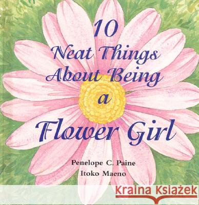 10 Neat Things About Being a Flower Girl Penelope C. Paine Itoko Maeno 9780970794413