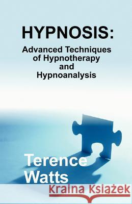 Hypnosis: Advanced Techniques of Hypnotherapy and Hypnoanalysis Terence Watts 9780970932136