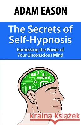 The Secrets of Self-Hypnosis: Harnessing the Power of Your Unconscious Mind Adam Eason 9780970932198