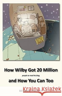 How Wilby Got 20 Million (People to Read His Blogs) William C. Belew Benjamin Belew Lewis M. Greer 9780971272378