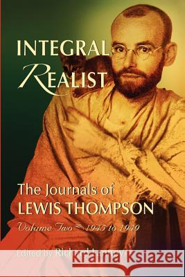 Integral Realist, the Journals of Lewis Thompson Volume Two, 1945-1949 Richard Lannoy 9780971780651