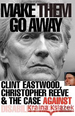 Make Them Go Away: Clint Eastwood, Christopher Reeve and the Case Against Disability Rights Mary Johnson 9780972118903