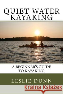Quiet Water Kayaking: A Beginner's Guide to Kayaking Leslie Dunn 9780972699839