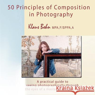 50 Principles of Composition in Photography : A Practical Guide to Seeing Photographically Through the Eyes of a Master Photographer Klaus Bohn 9780973905090