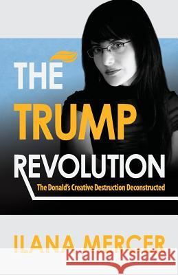 The Trump Revolution: The Donald's Creative Destruction Deconstructed Ilana Mercer 9780974103914