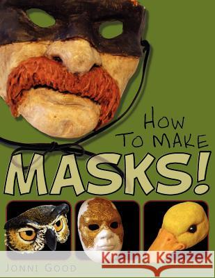 How to Make Masks! Easy New Way to Make a Mask for Masquerade, Halloween and Dress-Up Fun, with Just Two Layers of Fast-Setting Paper Mache Jonni Good 9780974106540