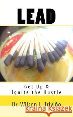 Lead: Get Up & Ignite the Hustle Dr Wilson Lubin Trivino 9780974322650