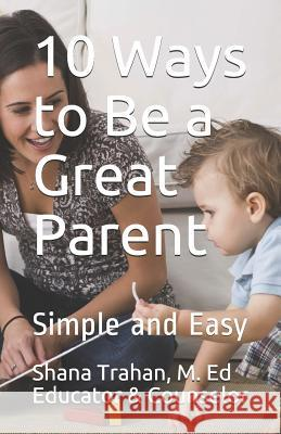 10 Ways to Be a Great Parent: Simple and Easy Shana Trahan M. E Counselo 9780974327310