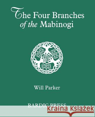 The Four Branches of the Mabinogi: Celtic Myth and Medieval Reality Will Parker 9780974566757