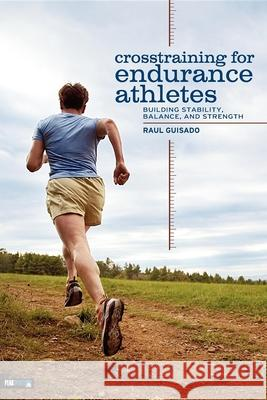 Crosstraining for Endurance Athletes: Building Stability, Balance, and Strength Raul Guisado 9780974625409