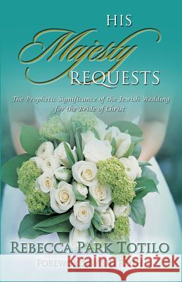 His Majesty Requests: The Prophetic Significance of the Jewish Wedding for the Bride of Christ Rebecca Park Totilo Mark Totilo 9780974911502