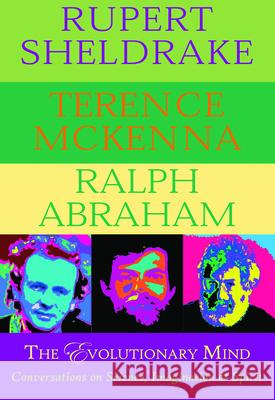 The Evolutionary Mind: Conversations on Science, Imagination & Spirit Rupert Sheldrake Terence McKenna Ralph Abraham 9780974935973 Monkfish Book Publishing