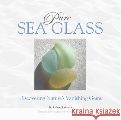 Pure Sea Glass: Discovering Nature's Vanishing Gems Richard Lamotte Celia Pearson 9780975324608