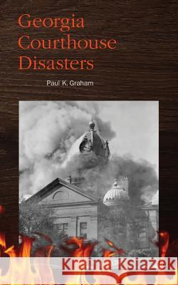 Georgia Courthouse Disasters Paul K. Graham 9780975531297