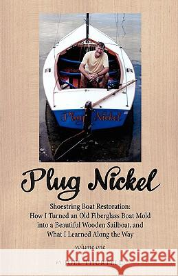 Plug Nickel Shoestring Boat Restoration; How I Turned an Old Fiberglass Boat Mold Into a Beautiful Wooden Sailboat, and What I Learned Along the Way Joel Howard Thurtell 9780975996928
