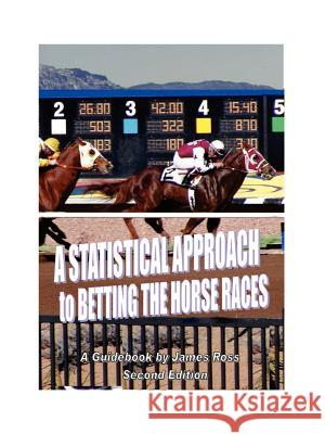 A Statistical Approach to Betting the Horse Races James Ross Catherine Kwiatkowski Thomas Kehl 9780976249702