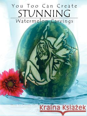 You Too Can Create Stunning Watermelon Carvings Jay Ball 9780976417927