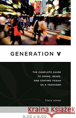 Generation V : The Complete Guide to Going, Being, and Staying Vegan as a Teenager Claire Askew 9780977080441