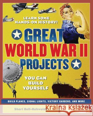 Great World War II Projects: You Can Build Yourself Sheri Bell-Rehwoldt 9780977129416