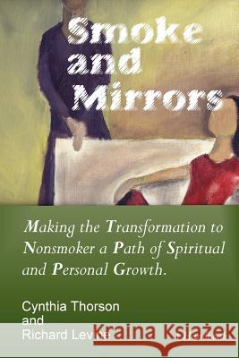 Smoke and Mirrors: Making the Transformation to Nonsmoker a Path of Spiritual and Personal Growth. Cynthia Thorson Richard Levine 9780977146703