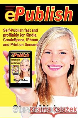 ePublish : Self-publish Fast and Profitably for Kindle, IPhone, CreateSpace and Print on Demand Stephen Weber Steve Weber 9780977240654