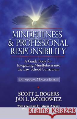 Mindfulness and Professional Responsibility: A Guide Book for Integrating Mindfulness Into the Law School Curriculum Scott L. Rogers Jan L. Jacobowitz 9780977345540